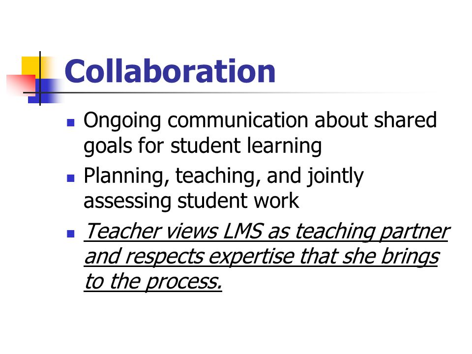 Collaboration Ongoing communication about shared goals for student learning. Planning, teaching, and jointly assessing student work.