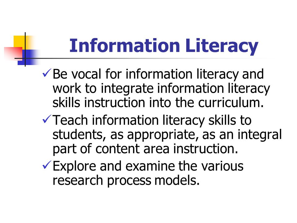 Information Literacy Be vocal for information literacy and work to integrate information literacy skills instruction into the curriculum.