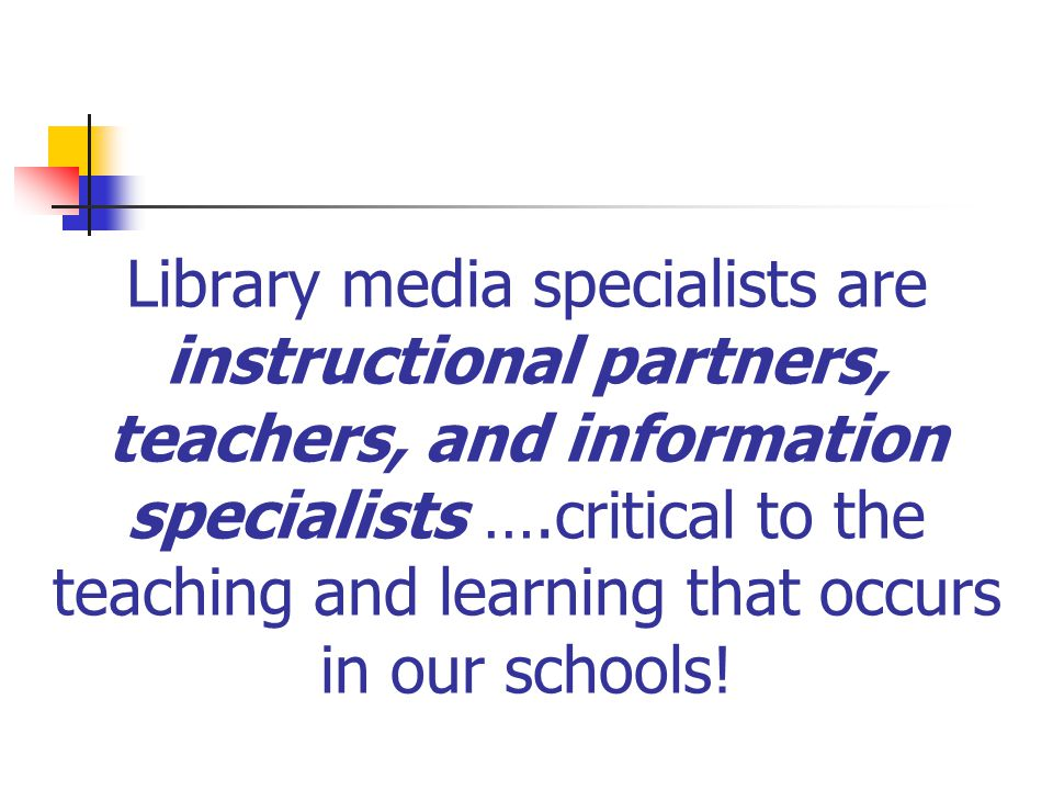 Library media specialists are instructional partners, teachers, and information specialists ….critical to the teaching and learning that occurs in our schools!