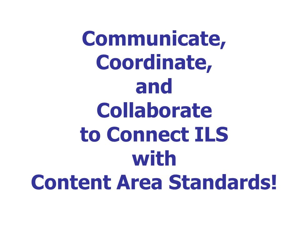 Communicate, Coordinate, and Collaborate to Connect ILS with Content Area Standards!