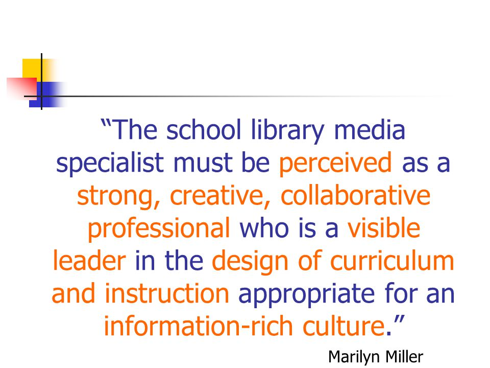 The school library media specialist must be perceived as a strong, creative, collaborative professional who is a visible leader in the design of curriculum and instruction appropriate for an information-rich culture.