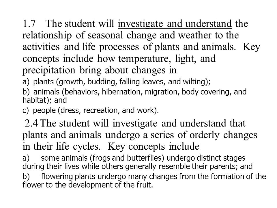 1.7 The student will investigate and understand the relationship of seasonal change and weather to the activities and life processes of plants and animals. Key concepts include how temperature, light, and precipitation bring about changes in