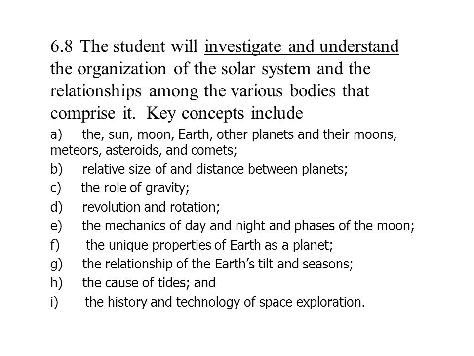 6.8 The student will investigate and understand the organization of the solar system and the relationships among the various bodies that comprise it. Key concepts include