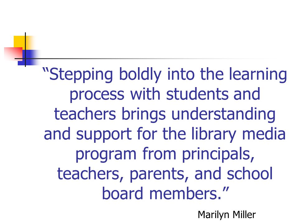 Stepping boldly into the learning process with students and teachers brings understanding and support for the library media program from principals, teachers, parents, and school board members.