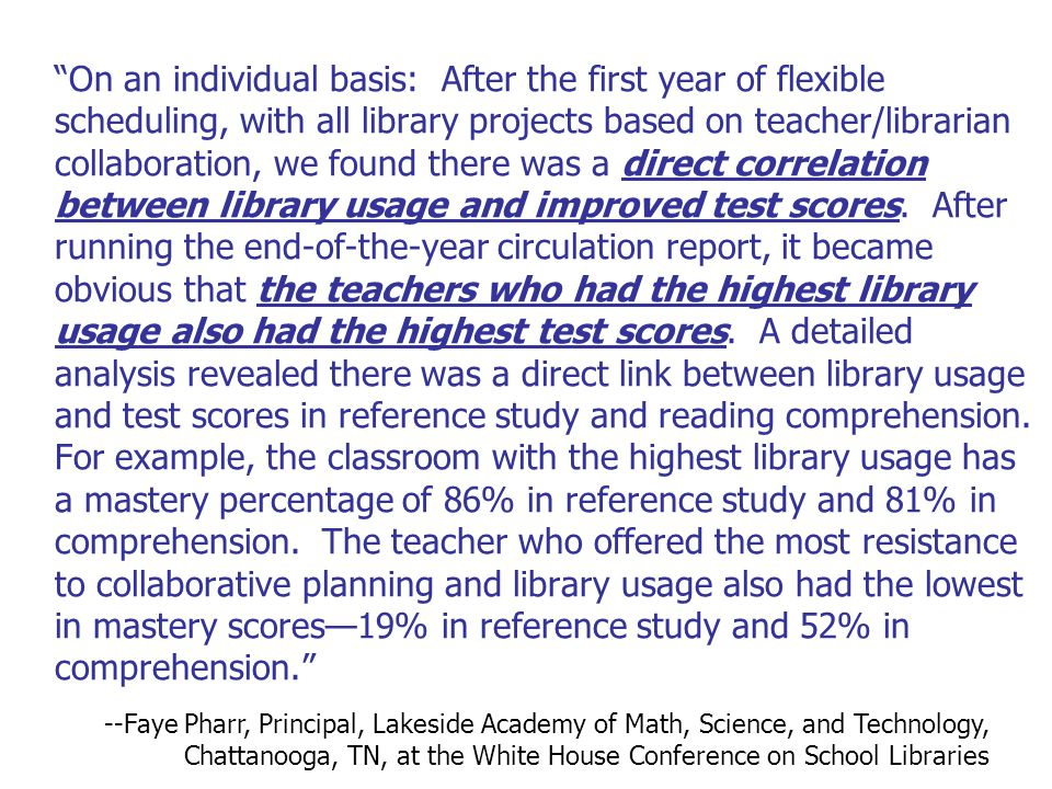 On an individual basis: After the first year of flexible scheduling, with all library projects based on teacher/librarian collaboration, we found there was a direct correlation between library usage and improved test scores. After running the end-of-the-year circulation report, it became obvious that the teachers who had the highest library usage also had the highest test scores. A detailed analysis revealed there was a direct link between library usage and test scores in reference study and reading comprehension. For example, the classroom with the highest library usage has a mastery percentage of 86% in reference study and 81% in comprehension. The teacher who offered the most resistance to collaborative planning and library usage also had the lowest in mastery scores—19% in reference study and 52% in comprehension.