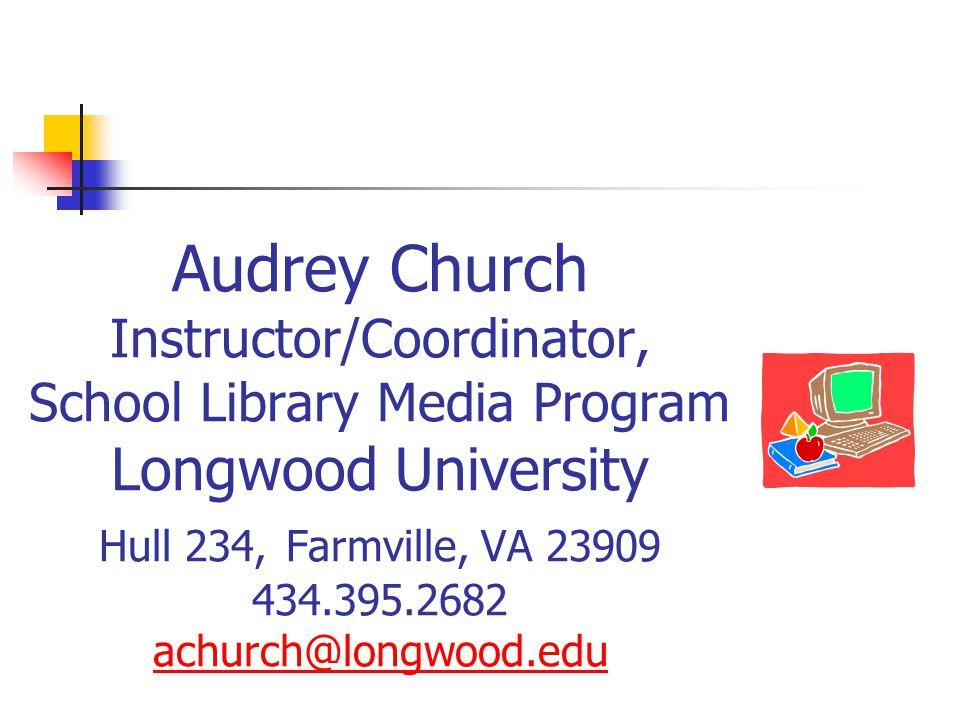 Audrey Church Instructor/Coordinator, School Library Media Program Longwood University Hull 234, Farmville, VA 23909 434.395.2682 achurch@longwood.edu