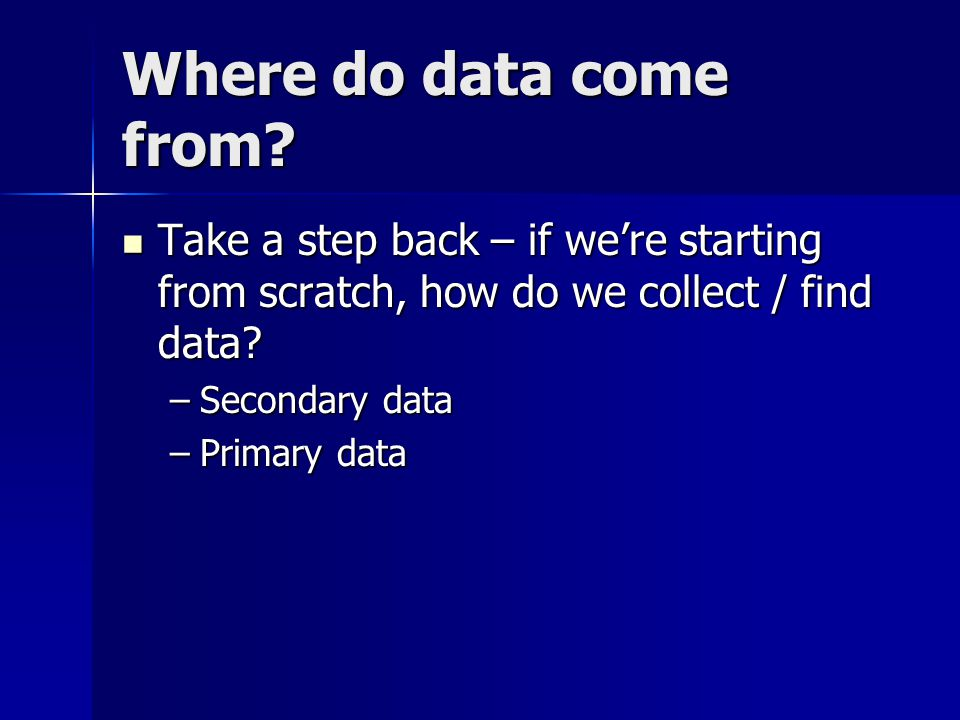 Where do data come from Take a step back – if we're starting from scratch, how do we collect / find data