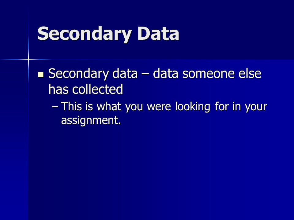 Secondary Data Secondary data – data someone else has collected