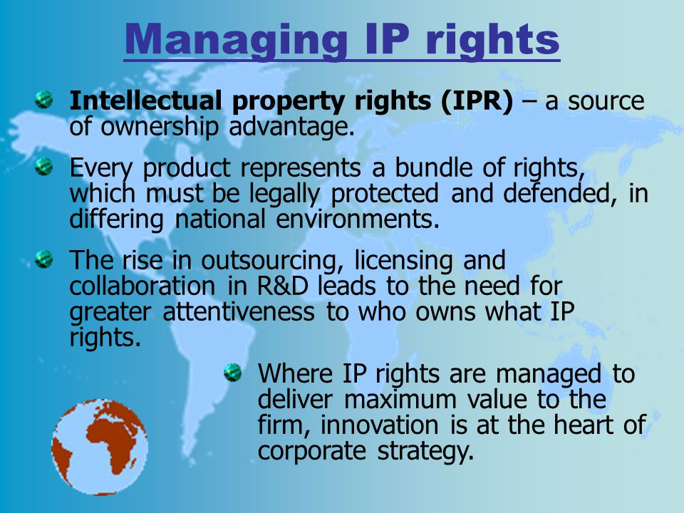 Managing IP rights Intellectual property rights (IPR) – a source of ownership advantage.
