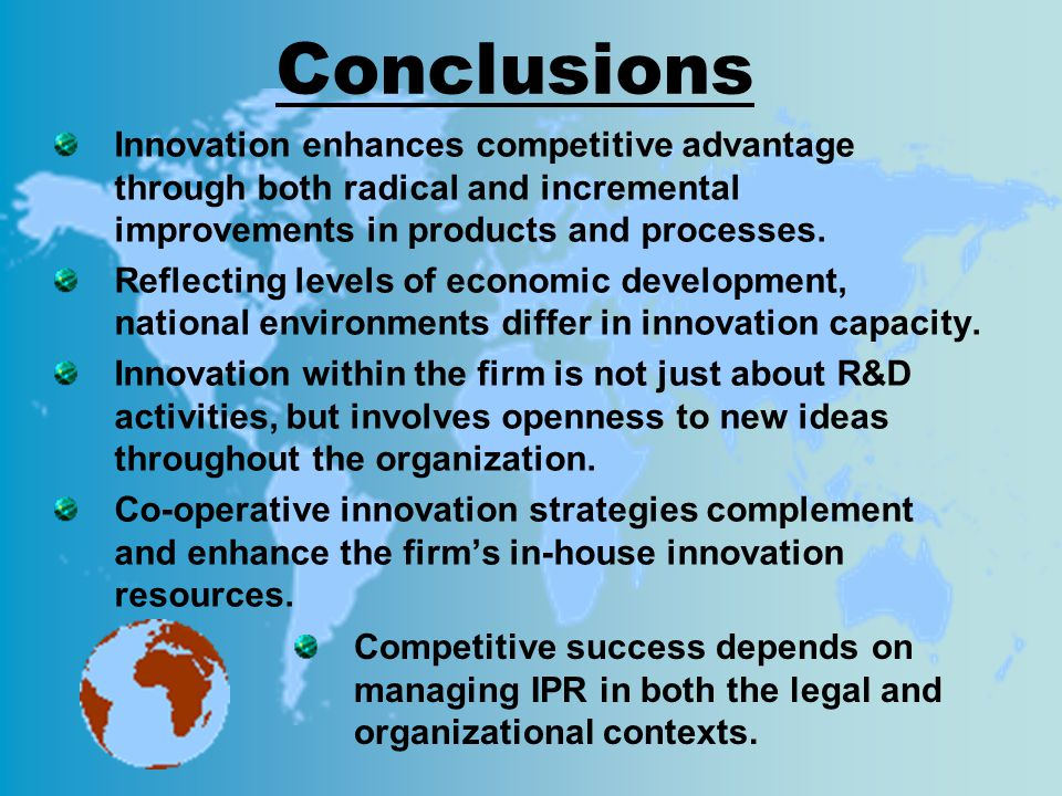 Conclusions Innovation enhances competitive advantage through both radical and incremental improvements in products and processes.