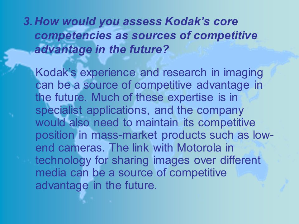 How would you assess Kodak's core competencies as sources of competitive advantage in the future