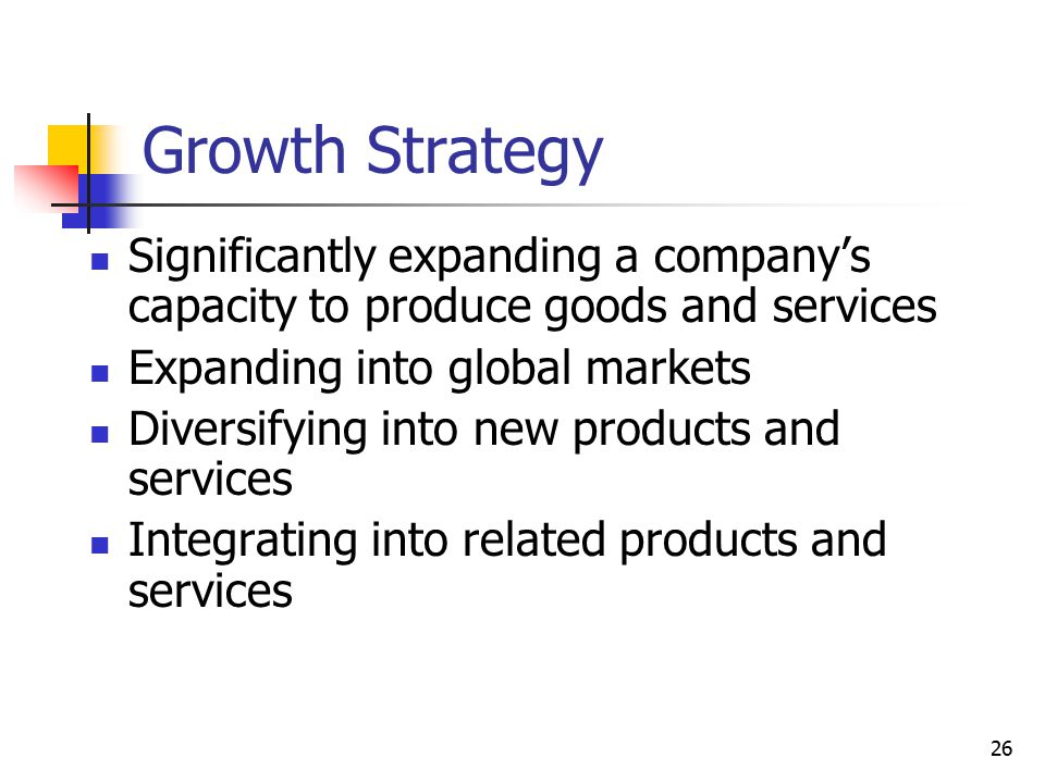 Growth Strategy Significantly expanding a company's capacity to produce goods and services. Expanding into global markets.