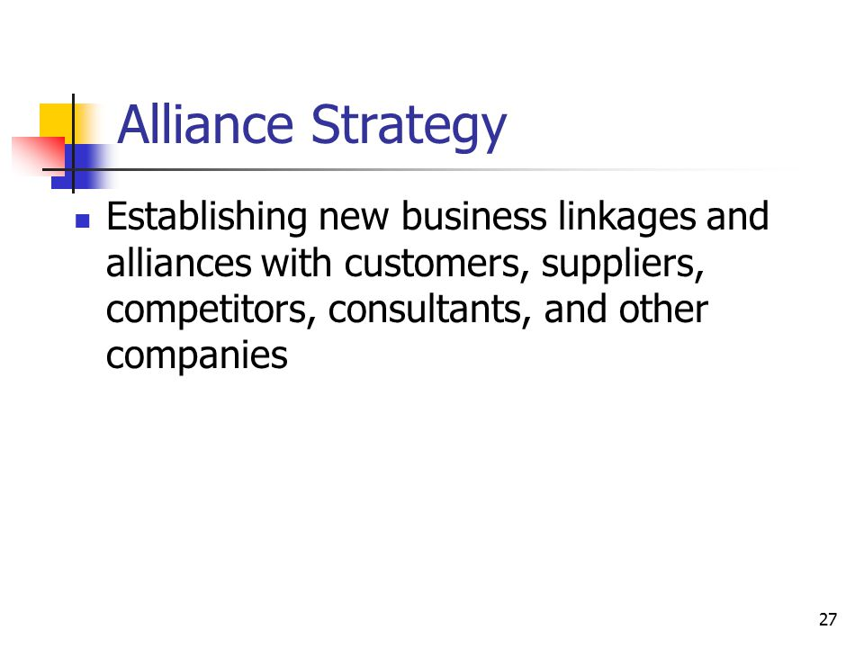 Alliance Strategy Establishing new business linkages and alliances with customers, suppliers, competitors, consultants, and other companies.