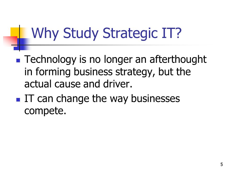 Why Study Strategic IT Technology is no longer an afterthought in forming business strategy, but the actual cause and driver.