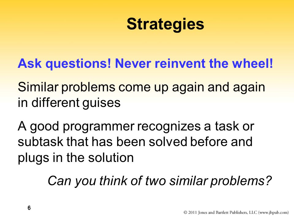 Strategies Ask questions! Never reinvent the wheel!
