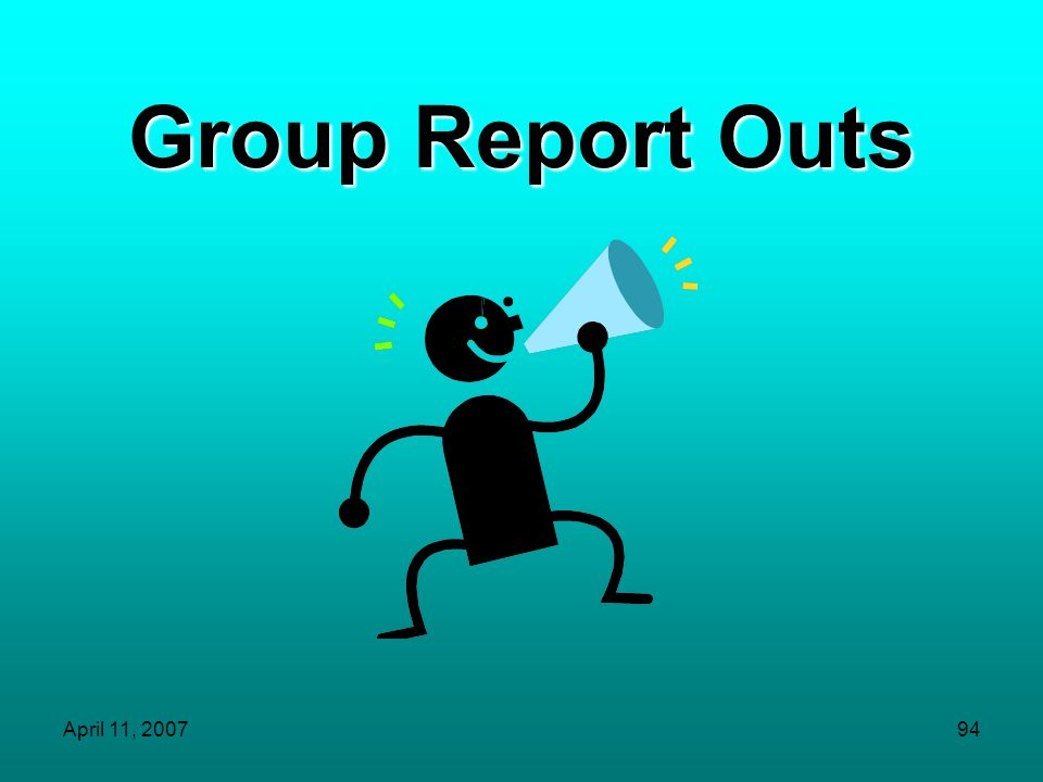 Group Report Outs April 11, 2007
