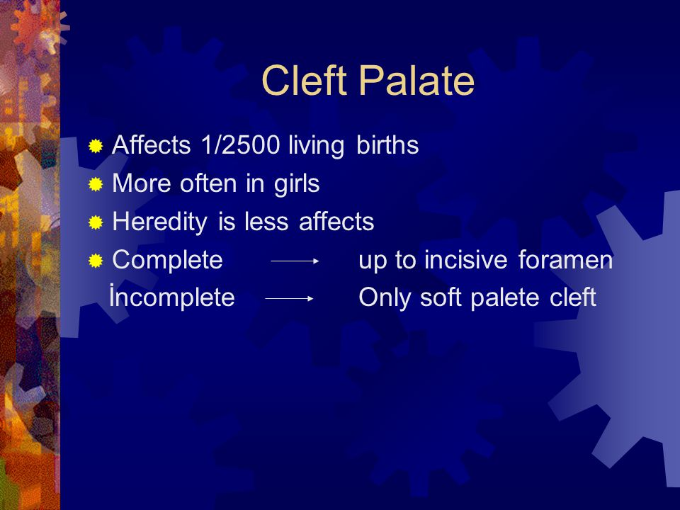 Cleft Palate Affects 1/2500 living births More often in girls