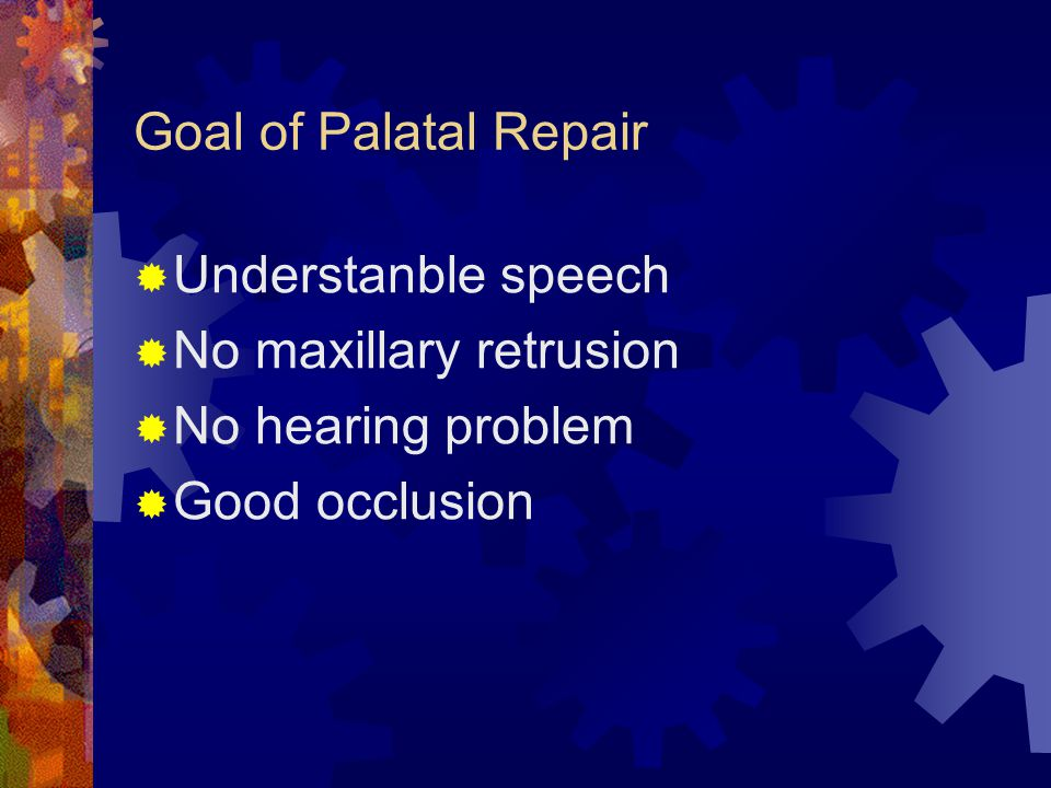 Goal of Palatal Repair Understanble speech No maxillary retrusion No hearing problem Good occlusion