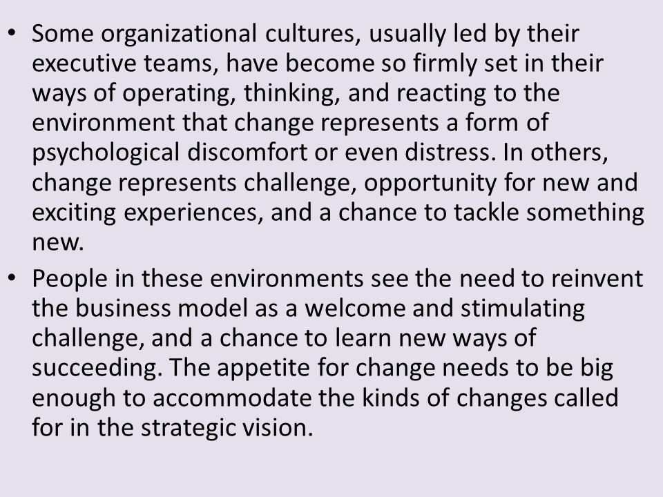 Some organizational cultures, usually led by their executive teams, have become so firmly set in their ways of operating, thinking, and reacting to the environment that change represents a form of psychological discomfort or even distress. In others, change represents challenge, opportunity for new and exciting experiences, and a chance to tackle something new.