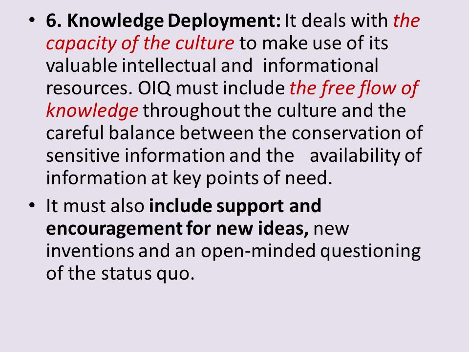 6. Knowledge Deployment: It deals with the capacity of the culture to make use of its valuable intellectual and informational resources. OIQ must include the free flow of knowledge throughout the culture and the careful balance between the conservation of sensitive information and the availability of information at key points of need.