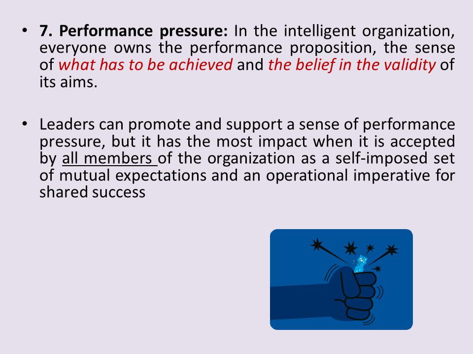 7. Performance pressure: In the intelligent organization, everyone owns the performance proposition, the sense of what has to be achieved and the belief in the validity of its aims.