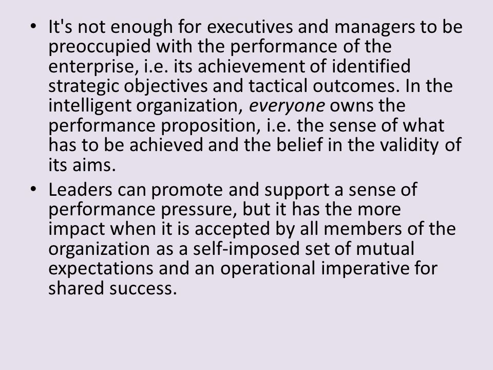 It s not enough for executives and managers to be preoccupied with the performance of the enterprise, i.e. its achievement of identified strategic objectives and tactical outcomes. In the intelligent organization, everyone owns the performance proposition, i.e. the sense of what has to be achieved and the belief in the validity of its aims.