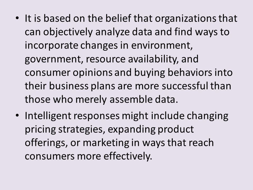 It is based on the belief that organizations that can objectively analyze data and find ways to incorporate changes in environment, government, resource availability, and consumer opinions and buying behaviors into their business plans are more successful than those who merely assemble data.