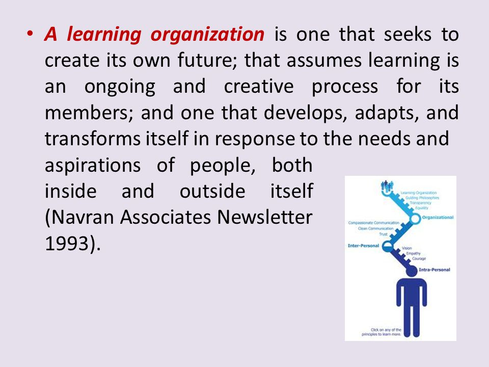 A learning organization is one that seeks to create its own future; that assumes learning is an ongoing and creative process for its members; and one that develops, adapts, and transforms itself in response to the needs and