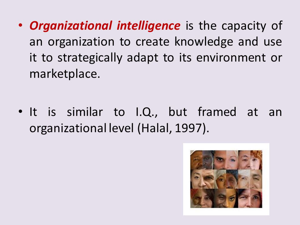Organizational intelligence is the capacity of an organization to create knowledge and use it to strategically adapt to its environment or marketplace.