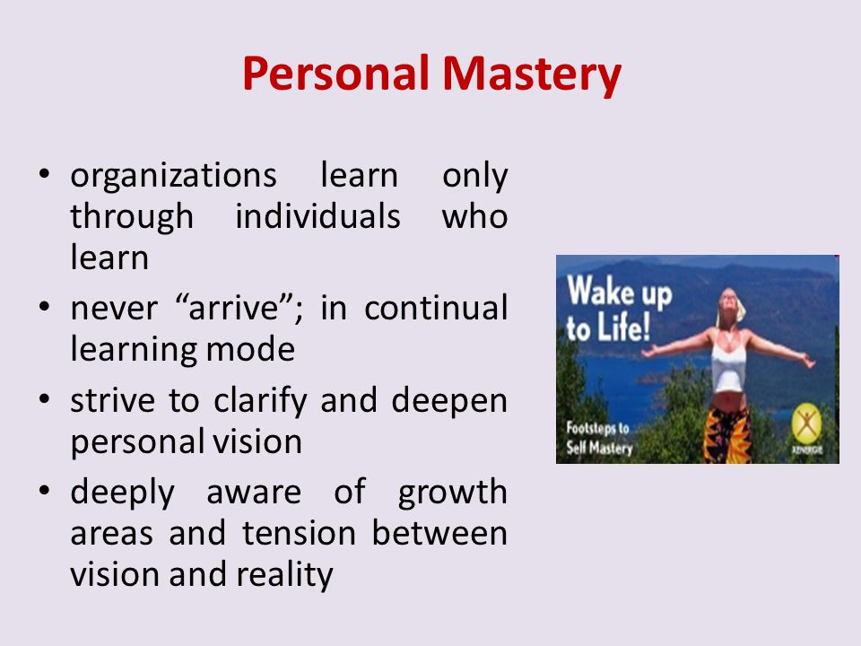 Personal Mastery organizations learn only through individuals who learn. never arrive ; in continual learning mode.