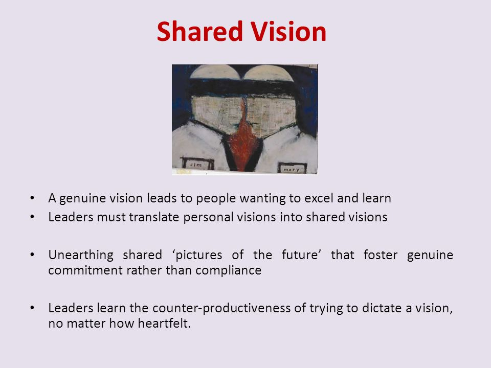 Shared Vision A genuine vision leads to people wanting to excel and learn. Leaders must translate personal visions into shared visions.