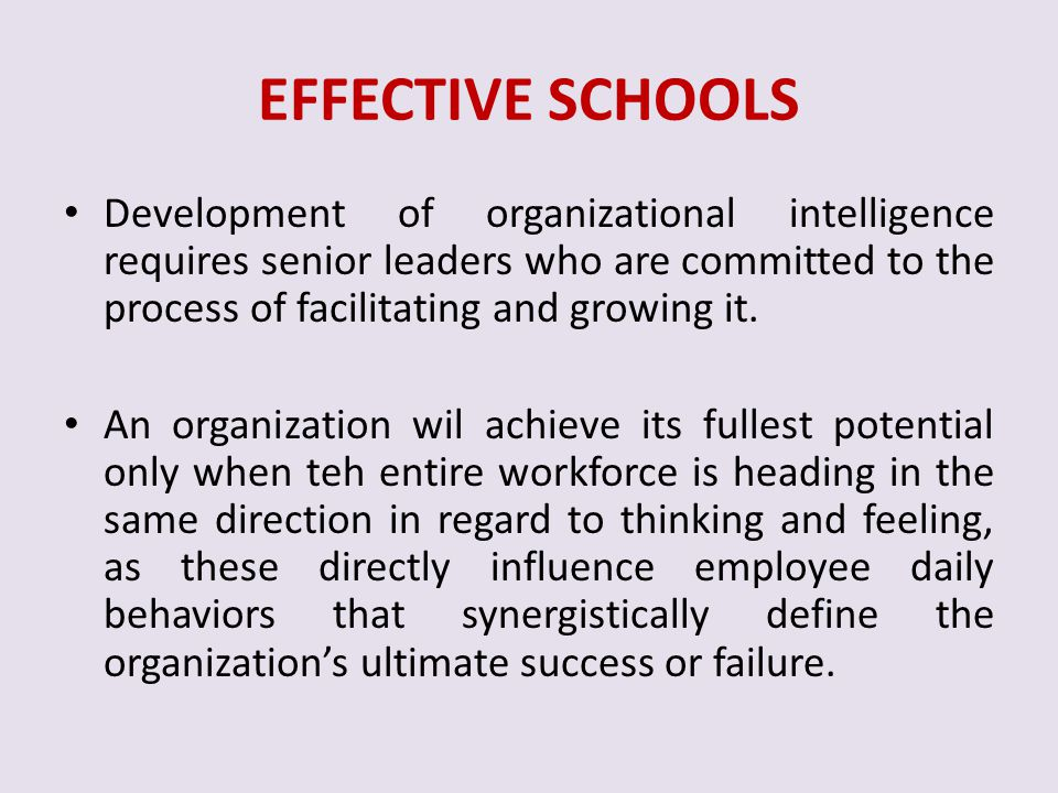 EFFECTIVE SCHOOLS Development of organizational intelligence requires senior leaders who are committed to the process of facilitating and growing it.