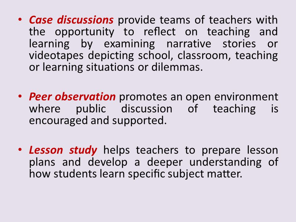 Case discussions provide teams of teachers with the opportunity to reflect on teaching and learning by examining narrative stories or videotapes depicting school, classroom, teaching or learning situations or dilemmas.