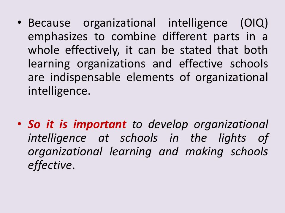 Because organizational intelligence (OIQ) emphasizes to combine different parts in a whole effectively, it can be stated that both learning organizations and effective schools are indispensable elements of organizational intelligence.