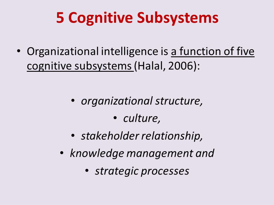 5 Cognitive Subsystems Organizational intelligence is a function of five cognitive subsystems (Halal, 2006):