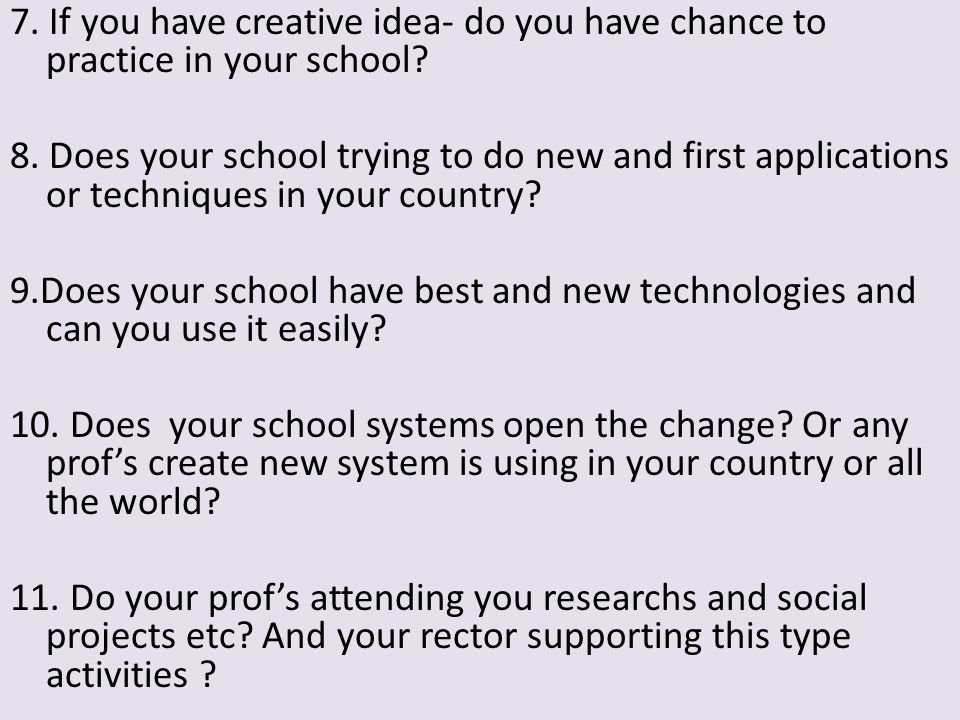 7. If you have creative idea- do you have chance to practice in your school.