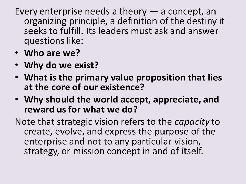 Every enterprise needs a theory — a concept, an organizing principle, a definition of the destiny it seeks to fulfill. Its leaders must ask and answer questions like: