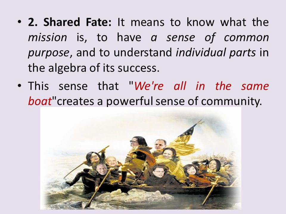2. Shared Fate: It means to know what the mission is, to have a sense of common purpose, and to understand individual parts in the algebra of its success.