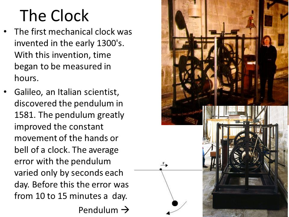 The Clock The first mechanical clock was invented in the early 1300 s. With this invention, time began to be measured in hours.