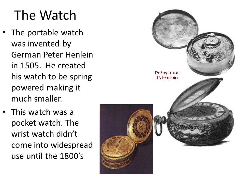 The Watch The portable watch was invented by German Peter Henlein in 1505. He created his watch to be spring powered making it much smaller.