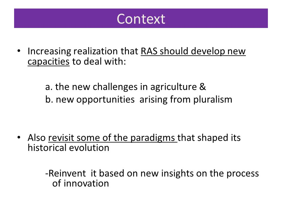 Context Increasing realization that RAS should develop new capacities to deal with: a. the new challenges in agriculture &