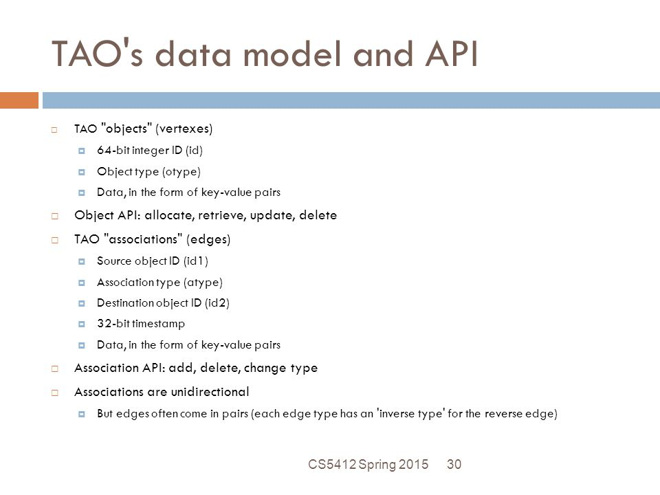 TAO s data model and API TAO objects (vertexes) 64-bit integer ID (id) Object type (otype) Data, in the form of key-value pairs.