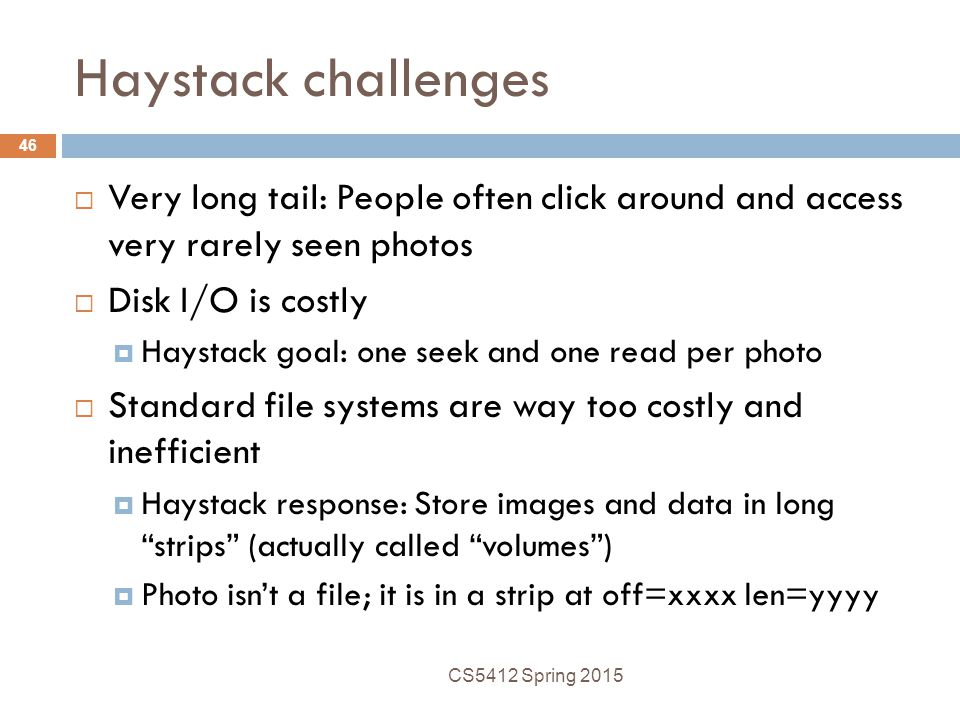 Haystack challenges Very long tail: People often click around and access very rarely seen photos. Disk I/O is costly.