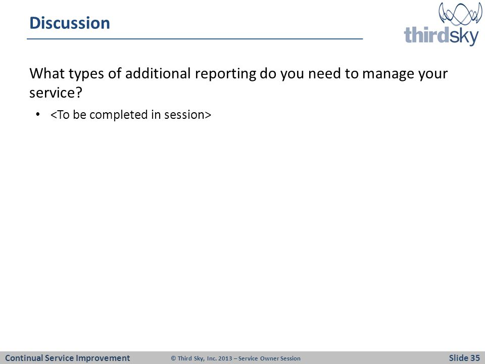 Discussion What types of additional reporting do you need to manage your service <To be completed in session>