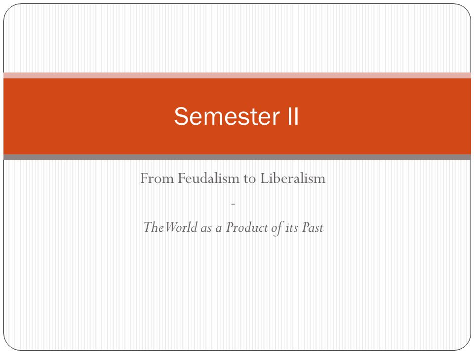 From Feudalism to Liberalism - The World as a Product of its Past