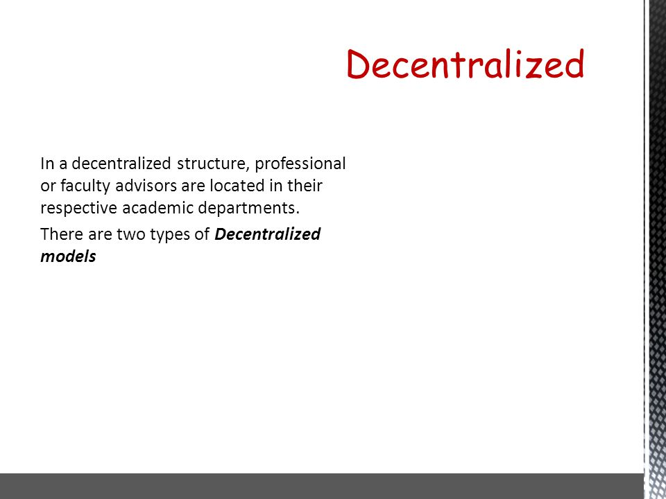 In a decentralized structure, professional or faculty advisors are located in their respective academic departments. There are two types of Decentralized models