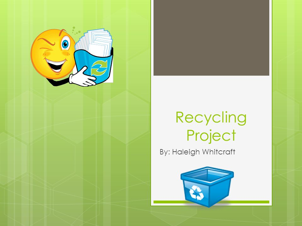 Recycling Project By: Haleigh Whitcraft