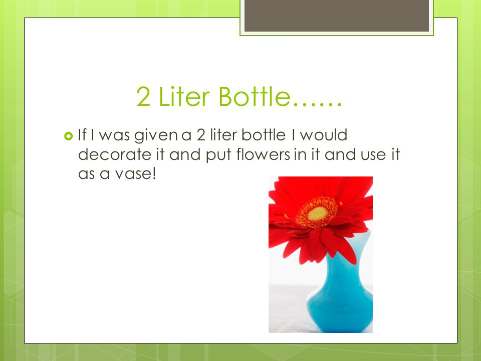 2 Liter Bottle…… If I was given a 2 liter bottle I would decorate it and put flowers in it and use it as a vase!