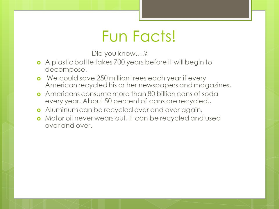 Fun Facts! Did you know…. A plastic bottle takes 700 years before it will begin to decompose.