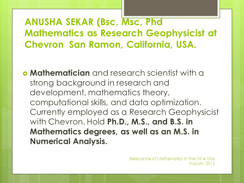 ANUSHA SEKAR (Bsc, Msc, Phd Mathematics as Research Geophysicist at Chevron San Ramon, California, USA.